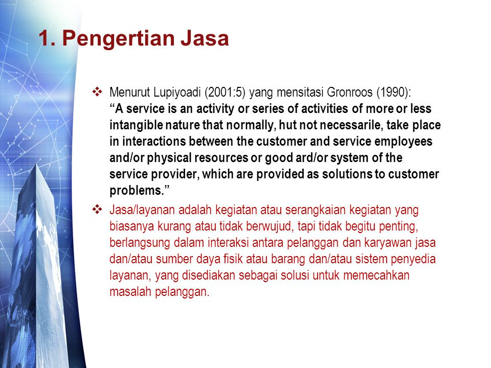 "1. Pengertian Jasa  Menurut Lupiyoadi (2001:5) yang mensitasi Gronroos (1990): ""A service is an activity or series of activities of more or less inta"