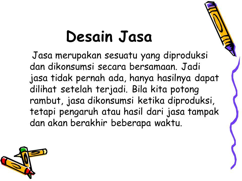 Desain Jasa Jasa merupakan sesuatu yang diproduksi dan dikonsumsi secara bersamaan. Jadi jasa tidak pernah ada, hanya hasilnya dapat dilihat setelah t