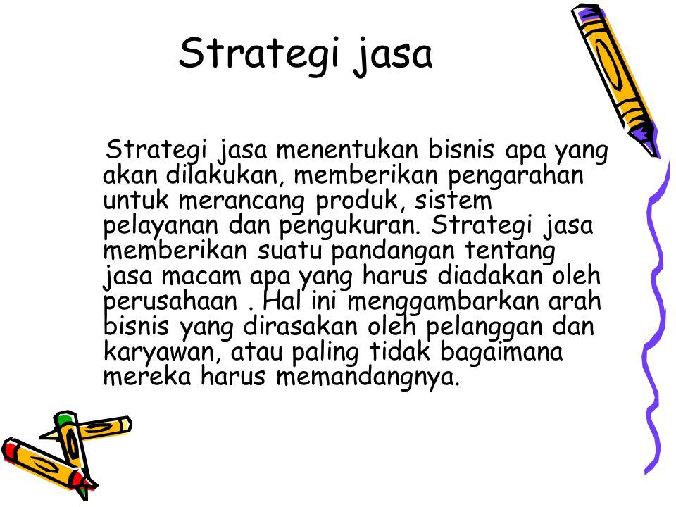 Strategi jasa Strategi jasa menentukan bisnis apa yang akan dilakukan, memberikan pengarahan untuk merancang produk, sistem pelayanan dan pengukuran.