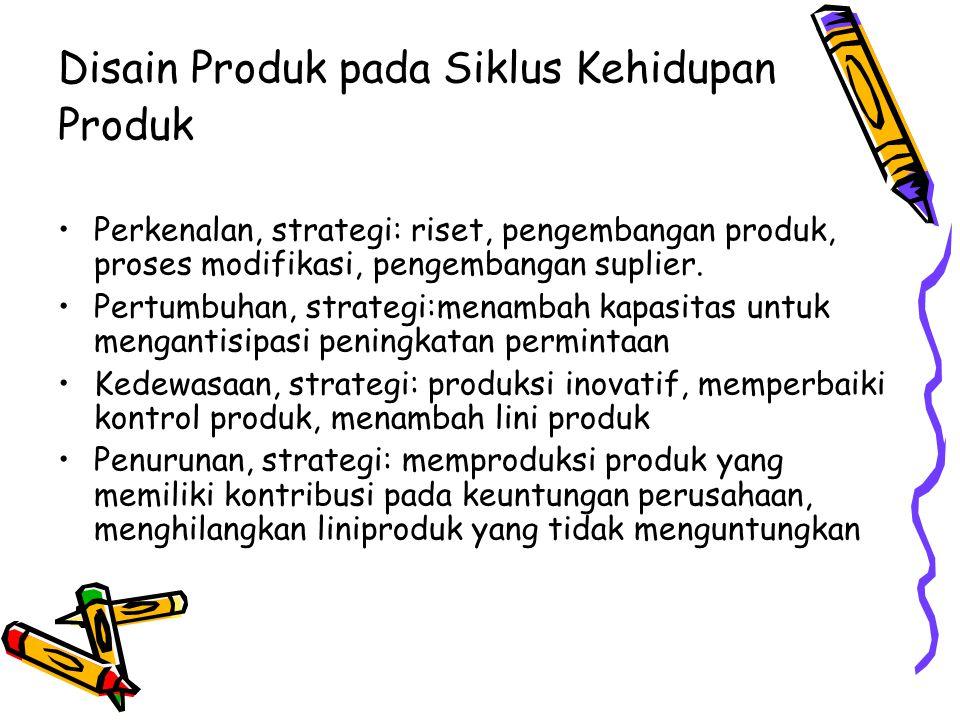 Disain Produk pada Siklus Kehidupan Produk Perkenalan, strategi: riset, pengembangan produk, proses modifikasi, pengembangan suplier. Pertumbuhan, str