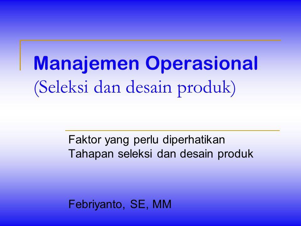Manajemen Operasional (Seleksi dan desain produk) Faktor yang perlu diperhatikan Tahapan seleksi dan desain produk Febriyanto, SE, MM