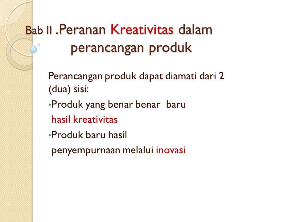 Bab II.Peranan Kreativitas dalam perancangan produk Perancangan produk dapat diamati dari 2 (dua) sisi: Produk yang benar benar baru hasil kreativitas Produk baru hasil penyempurnaan melalui inovasi