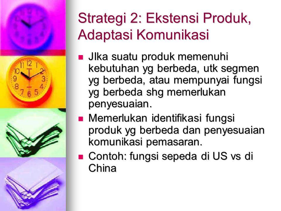 Strategi 2: Ekstensi Produk, Adaptasi Komunikasi JIka suatu produk memenuhi kebutuhan yg berbeda, utk segmen yg berbeda, atau mempunyai fungsi yg berb