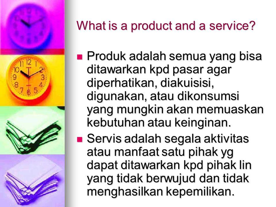 What is a product and a service? Produk adalah semua yang bisa ditawarkan kpd pasar agar diperhatikan, diakuisisi, digunakan, atau dikonsumsi yang mun