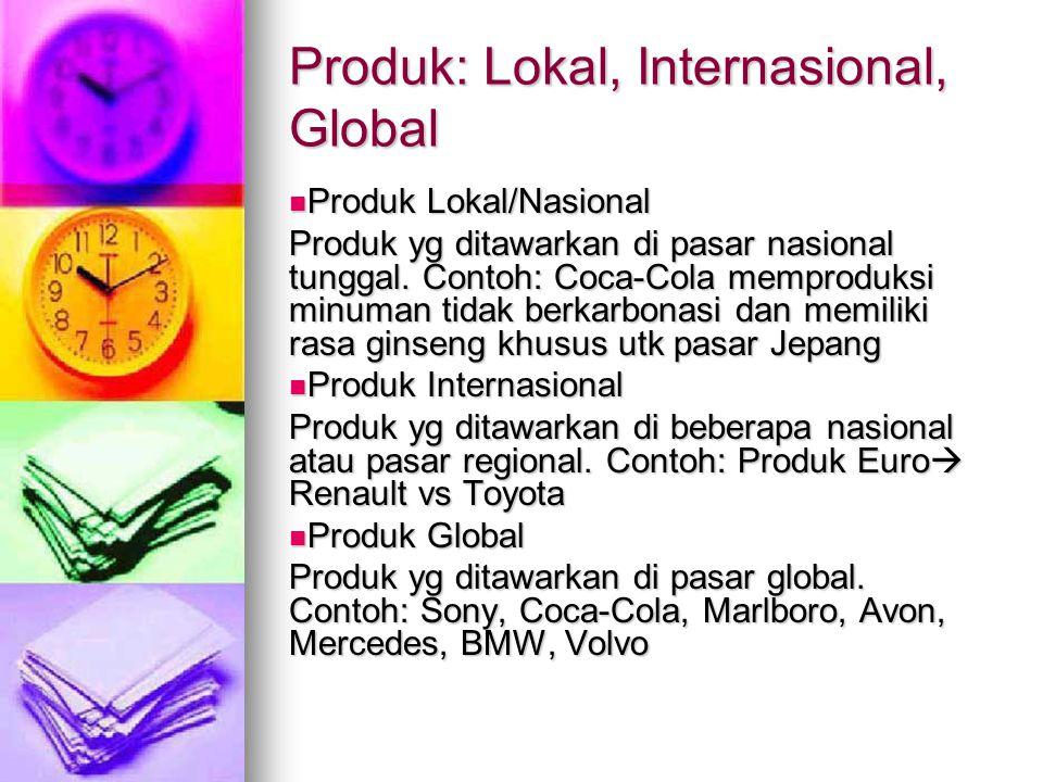 Produk: Lokal, Internasional, Global Produk Lokal/Nasional Produk Lokal/Nasional Produk yg ditawarkan di pasar nasional tunggal. Contoh: Coca-Cola mem