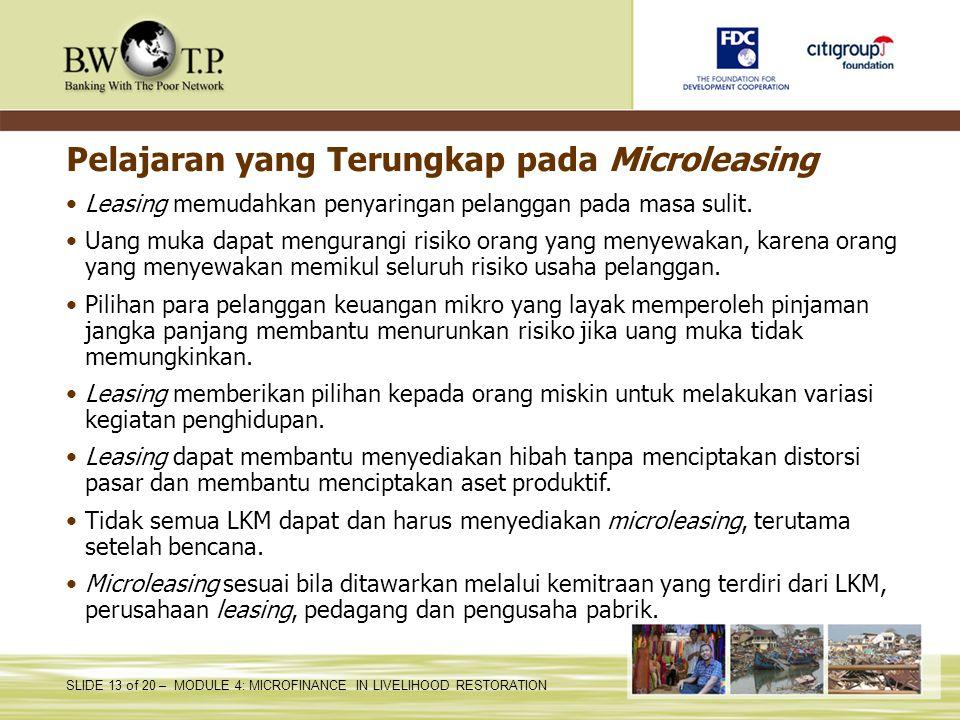 SLIDE 13 of 20 – MODULE 4: MICROFINANCE IN LIVELIHOOD RESTORATION Pelajaran yang Terungkap pada Microleasing Leasing memudahkan penyaringan pelanggan pada masa sulit.