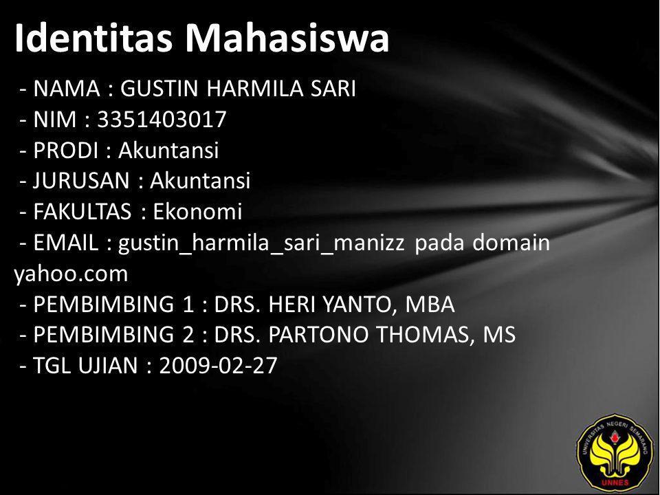 Identitas Mahasiswa - NAMA : GUSTIN HARMILA SARI - NIM : 3351403017 - PRODI : Akuntansi - JURUSAN : Akuntansi - FAKULTAS : Ekonomi - EMAIL : gustin_harmila_sari_manizz pada domain yahoo.com - PEMBIMBING 1 : DRS.