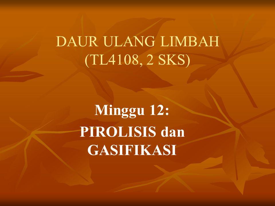 DAUR ULANG LIMBAH (TL4108, 2 SKS) Minggu 12: PIROLISIS dan GASIFIKASI