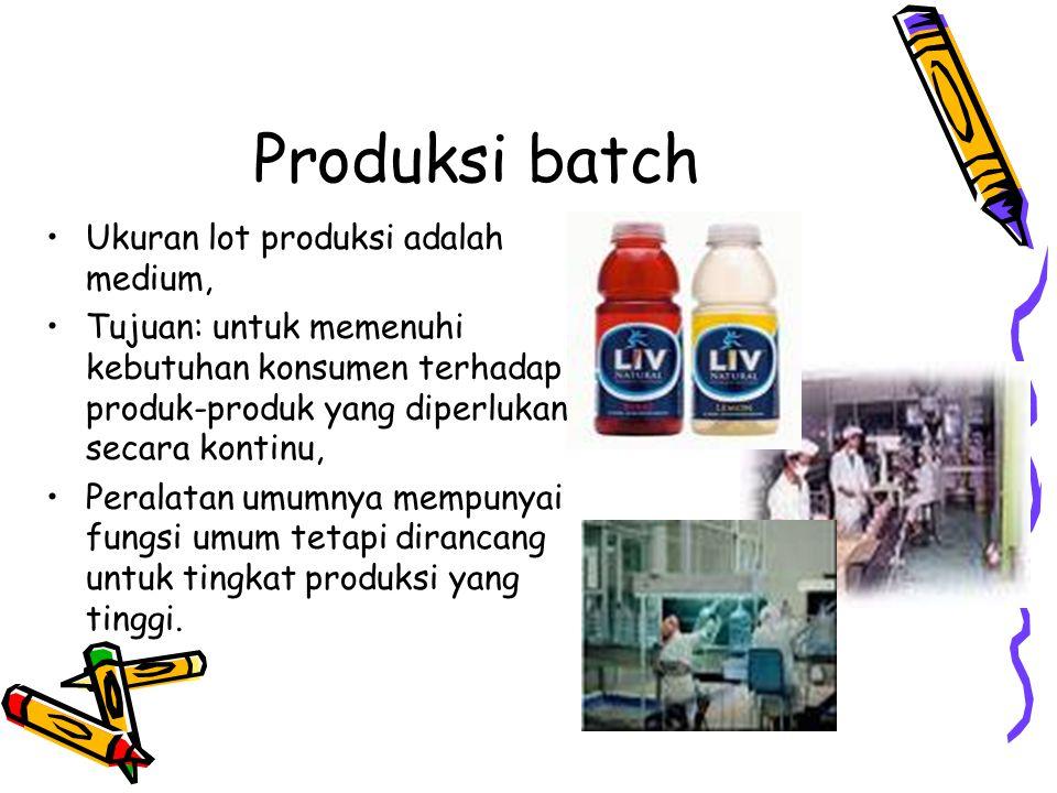 Produksi batch Ukuran lot produksi adalah medium, Tujuan: untuk memenuhi kebutuhan konsumen terhadap produk-produk yang diperlukan secara kontinu, Per