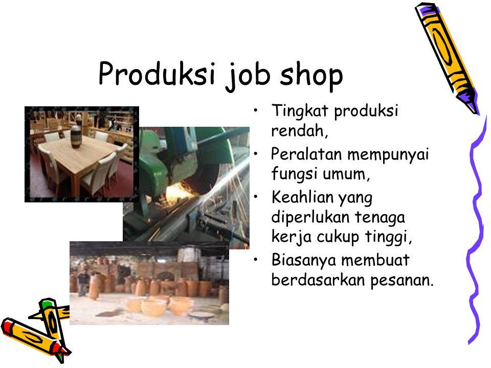 Produksi job shop Tingkat produksi rendah, Peralatan mempunyai fungsi umum, Keahlian yang diperlukan tenaga kerja cukup tinggi, Biasanya membuat berda
