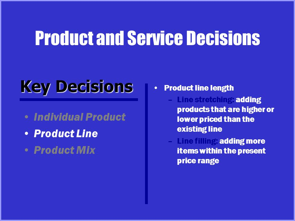 Product and Service Decisions Individual Product Product Line Product Mix Product line length –Line stretching: adding products that are higher or low