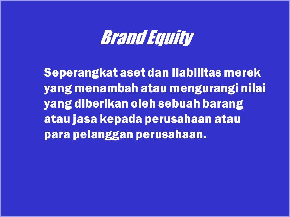 Brand Equity Seperangkat aset dan liabilitas merek yang menambah atau mengurangi nilai yang diberikan oleh sebuah barang atau jasa kepada perusahaan a