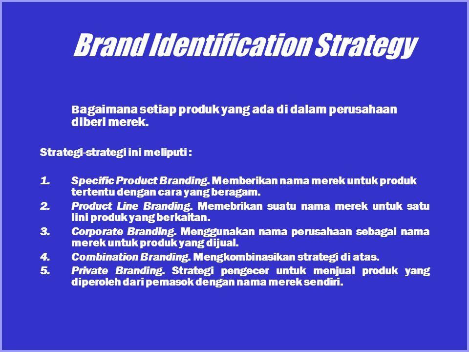 Brand Identification Strategy B agaimana setiap produk yang ada di dalam perusahaan diberi merek. Strategi-strategi ini meliputi : 1.Specific Product