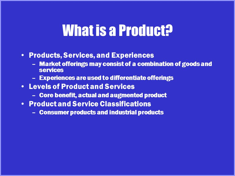 What is a Product? Products, Services, and Experiences –Market offerings may consist of a combination of goods and services –Experiences are used to d