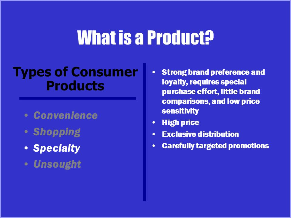 What is a Product? Convenience Shopping Specialty Unsought Strong brand preference and loyalty, requires special purchase effort, little brand compari
