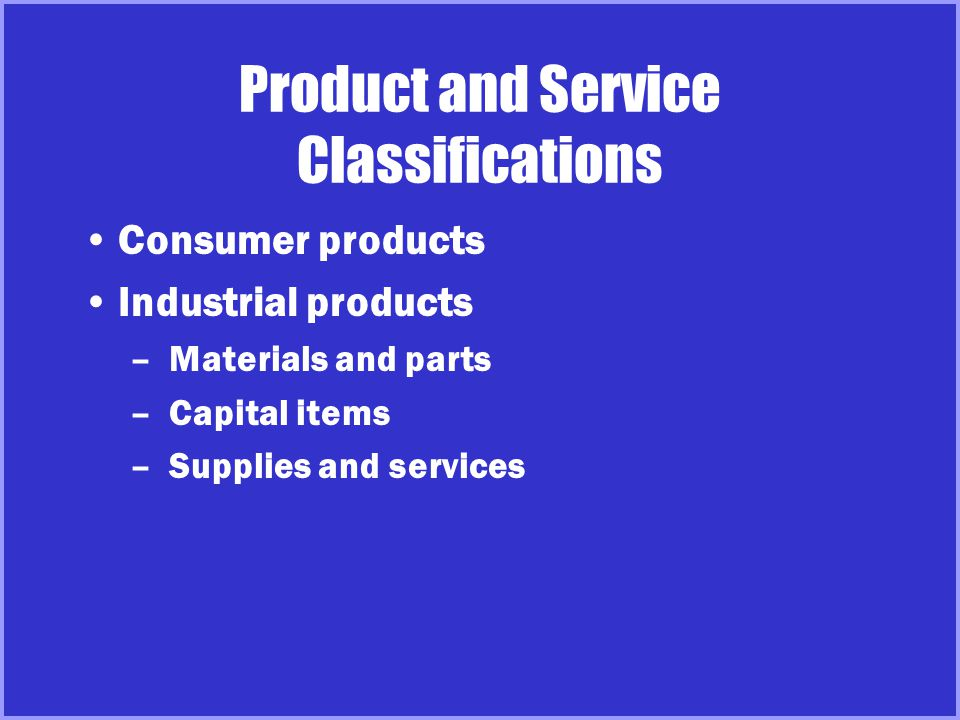Product and Service Classifications Organizations, persons, places, and ideas –Organizational marketing makes use of corporate image advertising –Person marketing applies to political candidates, entertainment sports figures, and professionals –Place marketing relates to tourism –Social marketing promotes ideas