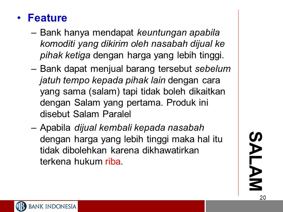 19 SALAM Definisi –Adalah pembiayaan berdasarkan jual beli tangguh/ pesanan sebagaimana terdapat dalam karekteristik Salam'/ Bai' al-Salam. Feature –Dalam pembiayaan ini bank bertindak selaku pembeli sedangkan nasabah bertindak selaku penjual.