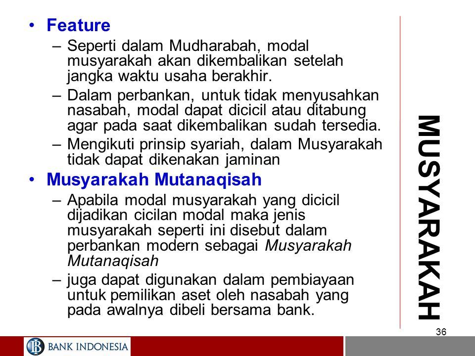MUSYARAKAH Definisi –Pembiayaan Musyarakah adalah pembiayaan yang kedua pihaknya ( bank dan nasabah) memberikan kontribusi modal Feature –Dalam Musyarakah, bank dan nasabah bertindak selaku syarik (partner) yang masing-masing memberikan dana untuk usaha –Ketentuan pembagian keuntungan/hasil atau kerugian sesuai dengan kaidah ushul: Ar-ribhu bimat tafaqa, wal khasaratu biqadri malihi .