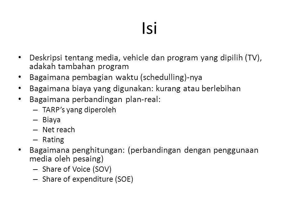Isi Deskripsi tentang media, vehicle dan program yang dipilih (TV), adakah tambahan program Bagaimana pembagian waktu (schedulling)-nya Bagaimana biaya yang digunakan: kurang atau berlebihan Bagaimana perbandingan plan-real: – TARP's yang diperoleh – Biaya – Net reach – Rating Bagaimana penghitungan: (perbandingan dengan penggunaan media oleh pesaing) – Share of Voice (SOV) – Share of expenditure (SOE)