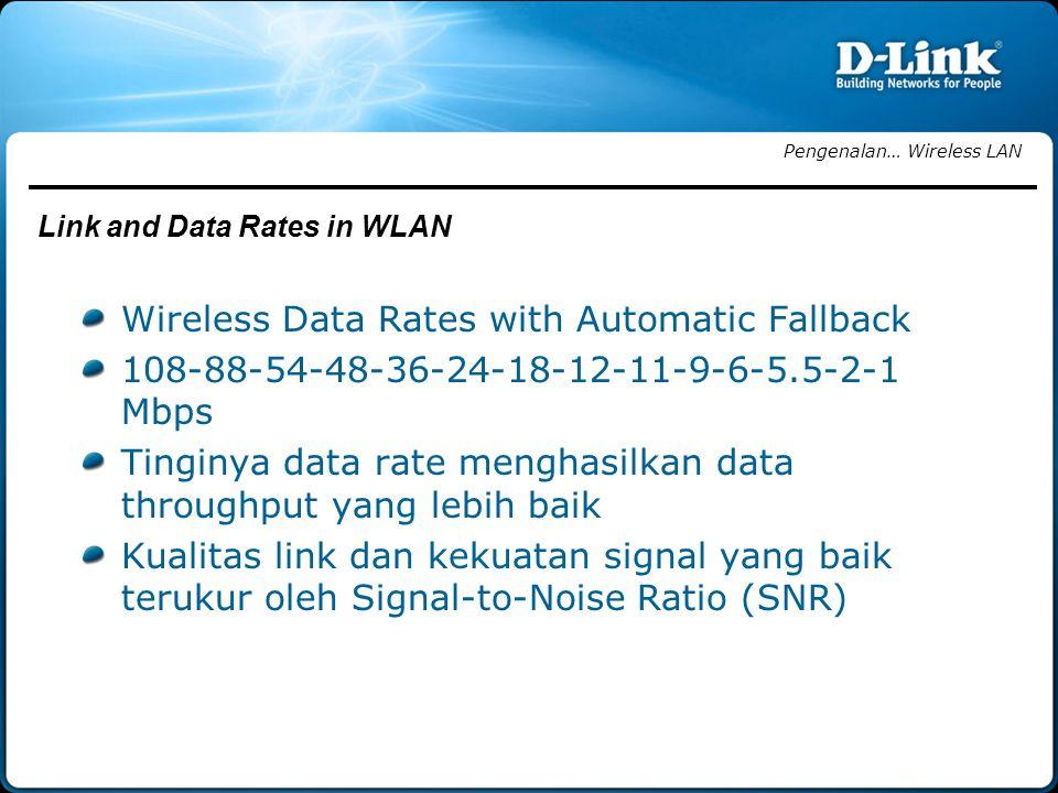 Wireless Data Rates with Automatic Fallback 108-88-54-48-36-24-18-12-11-9-6-5.5-2-1 Mbps Tinginya data rate menghasilkan data throughput yang lebih baik Kualitas link dan kekuatan signal yang baik terukur oleh Signal-to-Noise Ratio (SNR) Pengenalan… Wireless LAN Link and Data Rates in WLAN