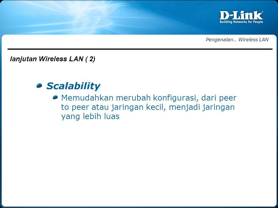 Scalability Memudahkan merubah konfigurasi, dari peer to peer atau jaringan kecil, menjadi jaringan yang lebih luas Pengenalan… Wireless LAN lanjutan Wireless LAN ( 2)