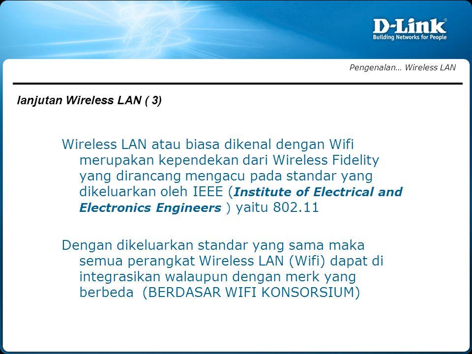 Wireless LAN atau biasa dikenal dengan Wifi merupakan kependekan dari Wireless Fidelity yang dirancang mengacu pada standar yang dikeluarkan oleh IEEE ( Institute of Electrical and Electronics Engineers ) yaitu 802.11 Dengan dikeluarkan standar yang sama maka semua perangkat Wireless LAN (Wifi) dapat di integrasikan walaupun dengan merk yang berbeda (BERDASAR WIFI KONSORSIUM) Pengenalan… Wireless LAN lanjutan Wireless LAN ( 3)