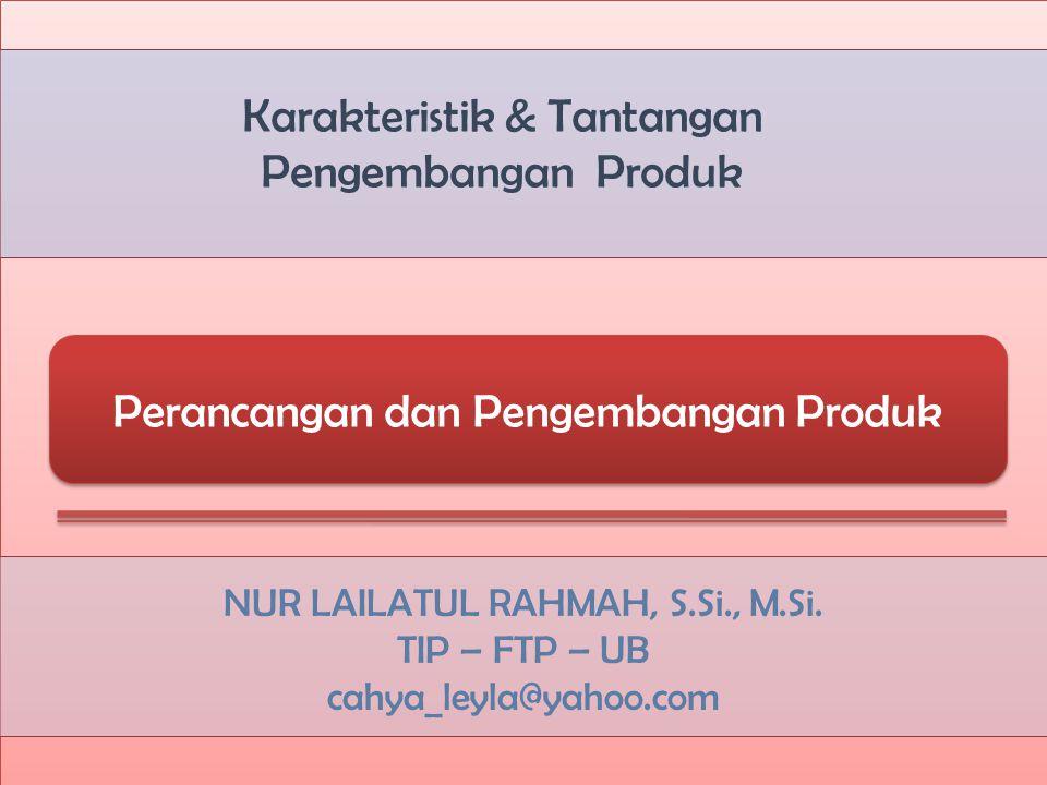 Karakteristik & Tantangan Pengembangan Produk NUR LAILATUL RAHMAH, S.Si., M.Si. TIP – FTP – UB cahya_leyla@yahoo.com Perancangan dan Pengembangan Prod