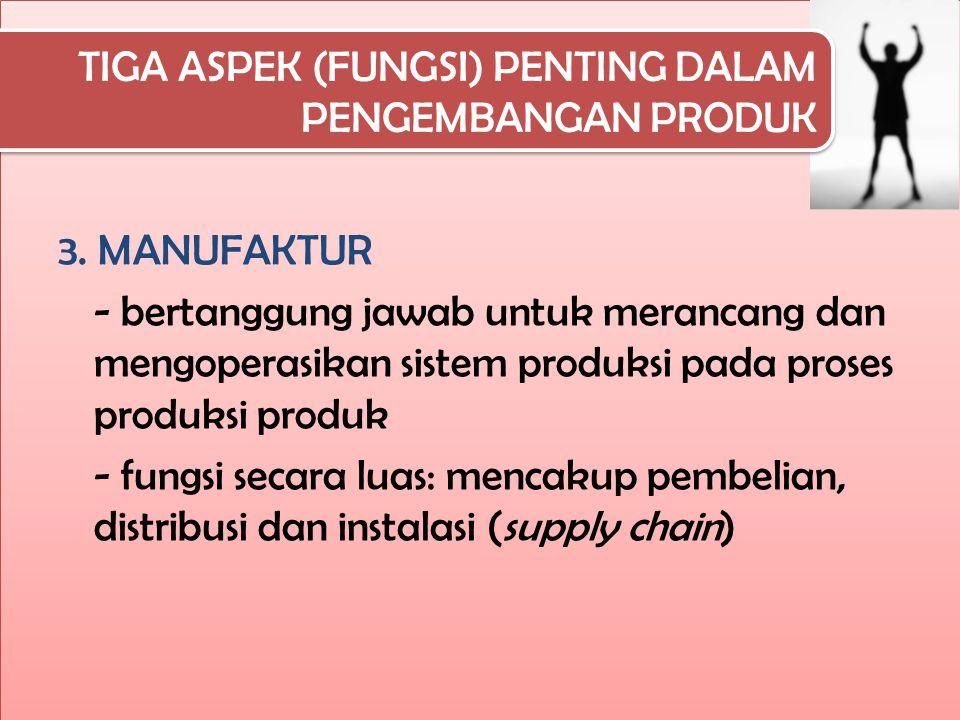 TIGA ASPEK (FUNGSI) PENTING DALAM PENGEMBANGAN PRODUK 3. MANUFAKTUR - bertanggung jawab untuk merancang dan mengoperasikan sistem produksi pada proses