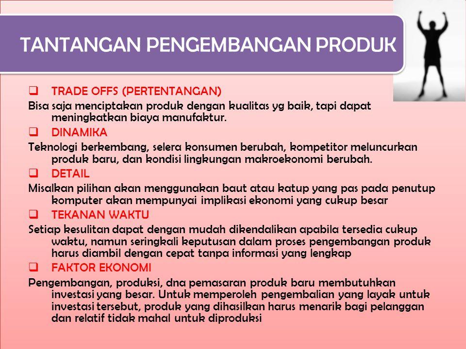 TANTANGAN PENGEMBANGAN PRODUK  TRADE OFFS (PERTENTANGAN) Bisa saja menciptakan produk dengan kualitas yg baik, tapi dapat meningkatkan biaya manufaktur.