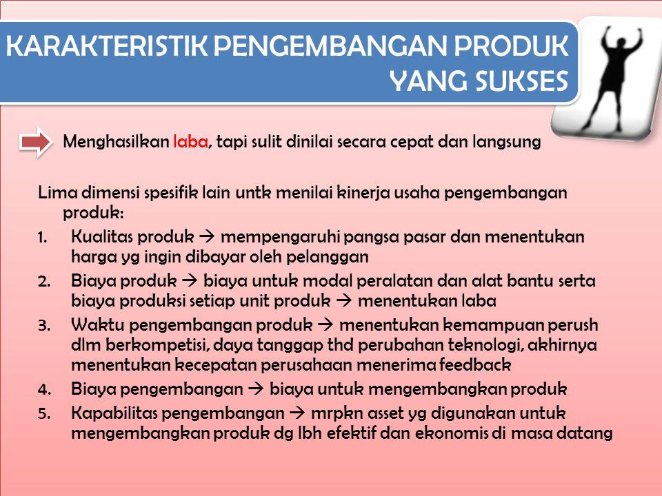 KARAKTERISTIK PENGEMBANGAN PRODUK YANG SUKSES KARAKTERISTIK PENGEMBANGAN PRODUK YANG SUKSES Menghasilkan laba, tapi sulit dinilai secara cepat dan langsung Lima dimensi spesifik lain untk menilai kinerja usaha pengembangan produk: 1.Kualitas produk  mempengaruhi pangsa pasar dan menentukan harga yg ingin dibayar oleh pelanggan 2.Biaya produk  biaya untuk modal peralatan dan alat bantu serta biaya produksi setiap unit produk  menentukan laba 3.Waktu pengembangan produk  menentukan kemampuan perush dlm berkompetisi, daya tanggap thd perubahan teknologi, akhirnya menentukan kecepatan perusahaan menerima feedback 4.Biaya pengembangan  biaya untuk mengembangkan produk 5.Kapabilitas pengembangan  mrpkn asset yg digunakan untuk mengembangkan produk dg lbh efektif dan ekonomis di masa datang