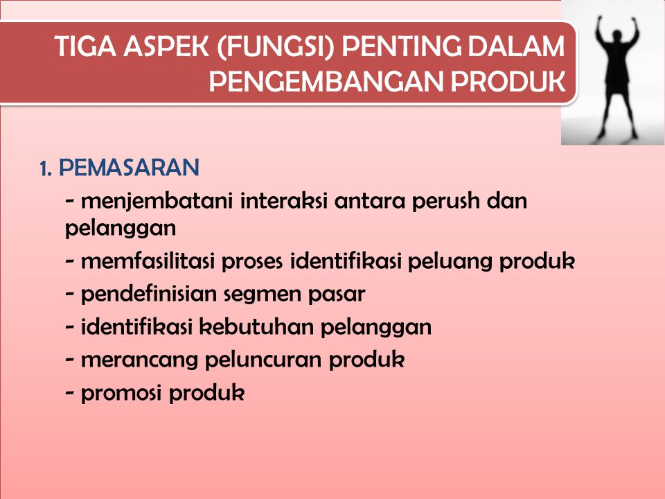 TIGA ASPEK (FUNGSI) PENTING DALAM PENGEMBANGAN PRODUK 1. PEMASARAN - menjembatani interaksi antara perush dan pelanggan - memfasilitasi proses identif