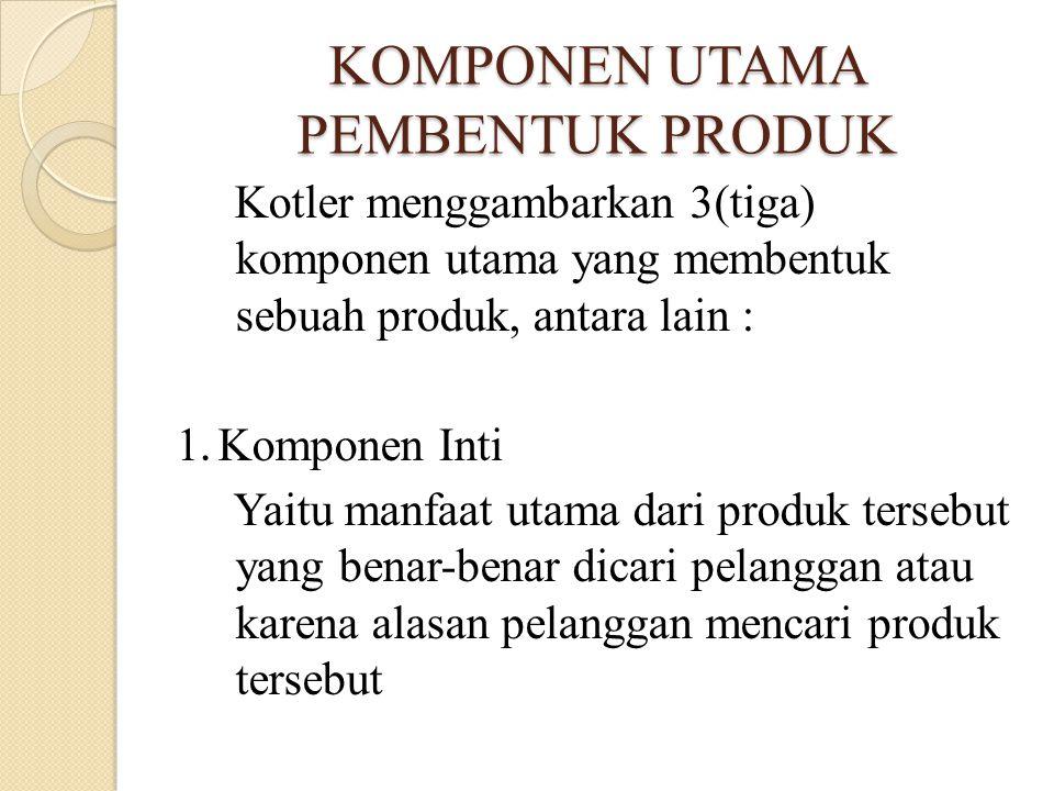 KOMPONEN UTAMA PEMBENTUK PRODUK Kotler menggambarkan 3(tiga) komponen utama yang membentuk sebuah produk, antara lain : 1.