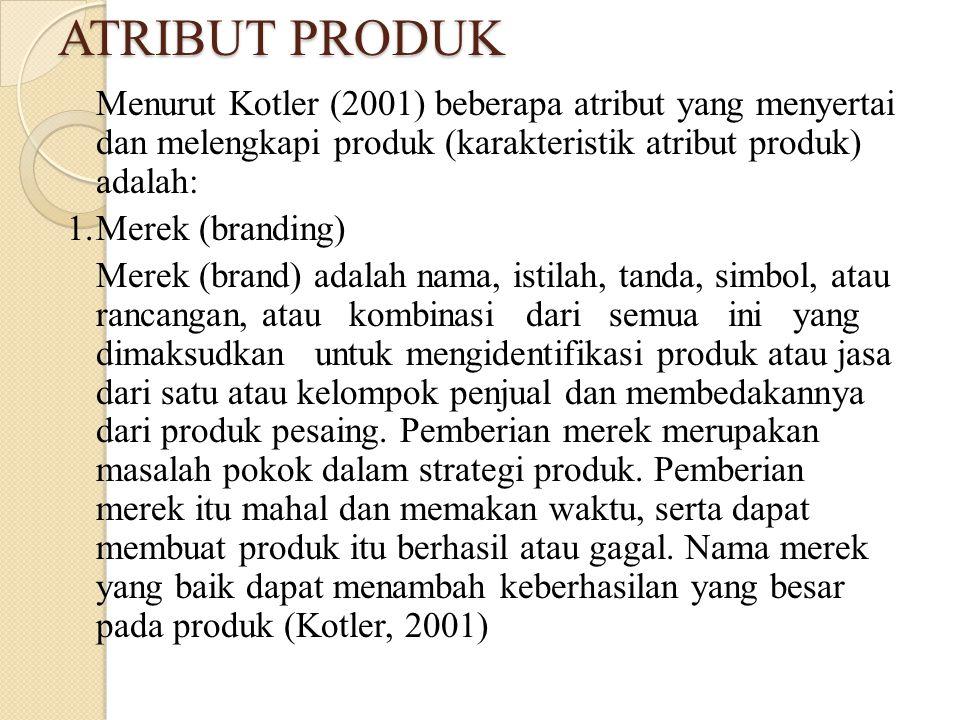 ATRIBUT PRODUK Menurut Kotler (2001) beberapa atribut yang menyertai dan melengkapi produk (karakteristik atribut produk) adalah: 1.Merek (branding) Merek (brand) adalah nama, istilah, tanda, simbol, atau rancangan, atau kombinasi dari semua ini yang dimaksudkan untuk mengidentifikasi produk atau jasa dari satu atau kelompok penjual dan membedakannya dari produk pesaing.