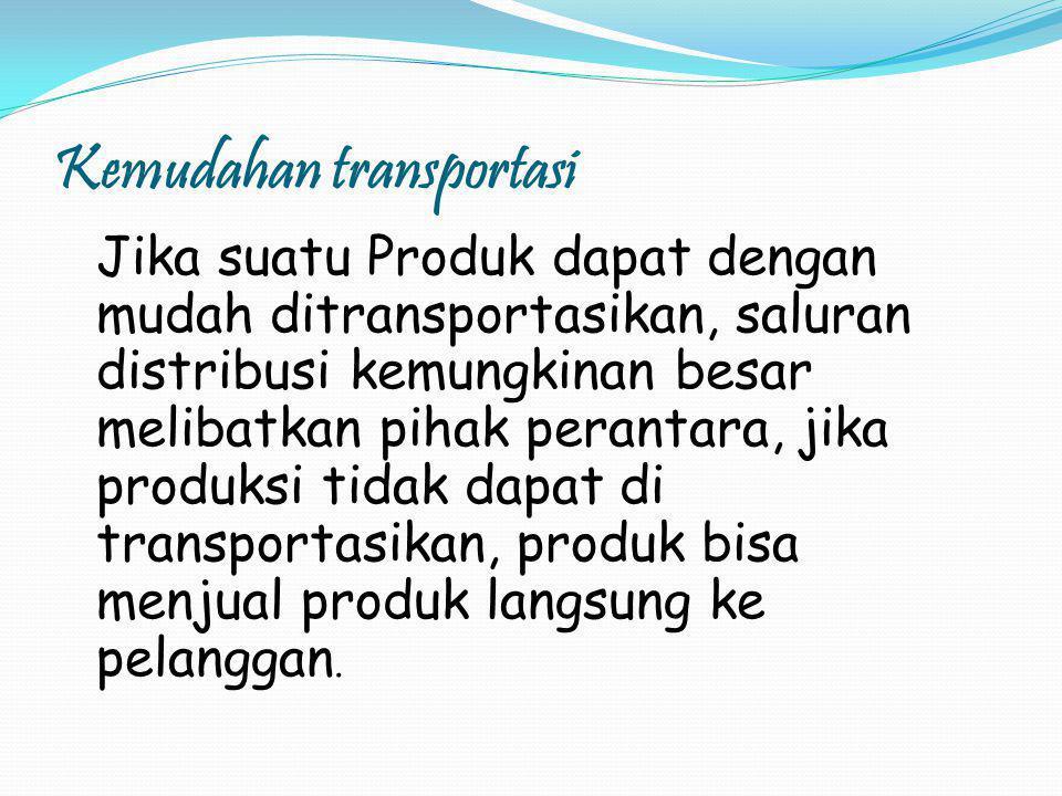 Kemudahan transportasi Jika suatu Produk dapat dengan mudah ditransportasikan, saluran distribusi kemungkinan besar melibatkan pihak perantara, jika produksi tidak dapat di transportasikan, produk bisa menjual produk langsung ke pelanggan.