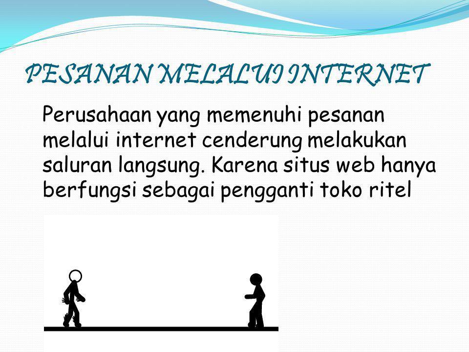 PESANAN MELALUI INTERNET Perusahaan yang memenuhi pesanan melalui internet cenderung melakukan saluran langsung. Karena situs web hanya berfungsi seba