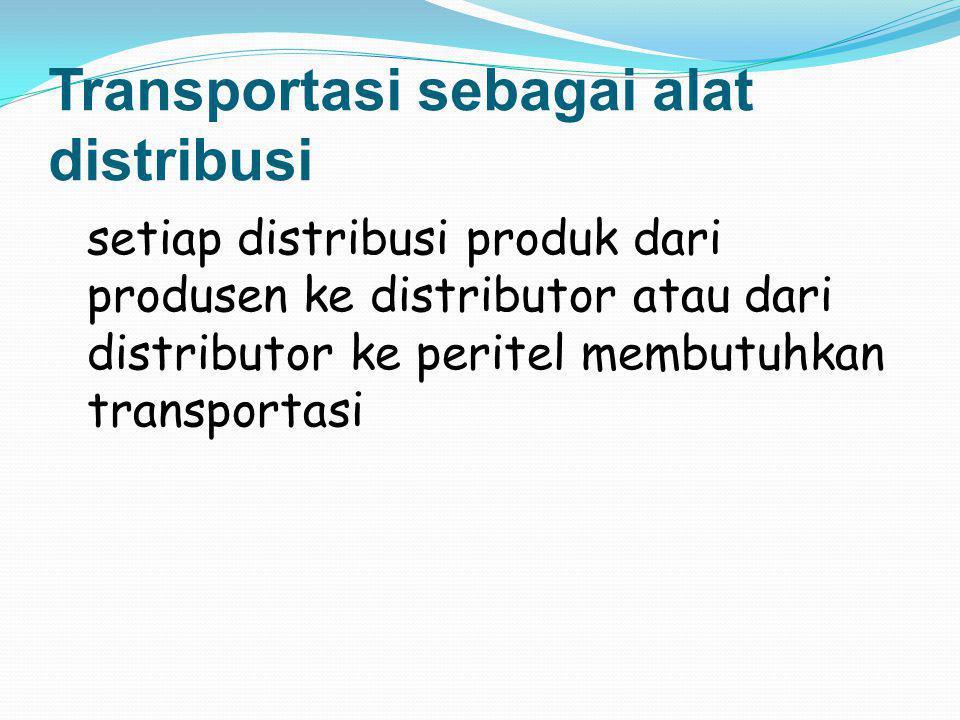 Transportasi sebagai alat distribusi setiap distribusi produk dari produsen ke distributor atau dari distributor ke peritel membutuhkan transportasi