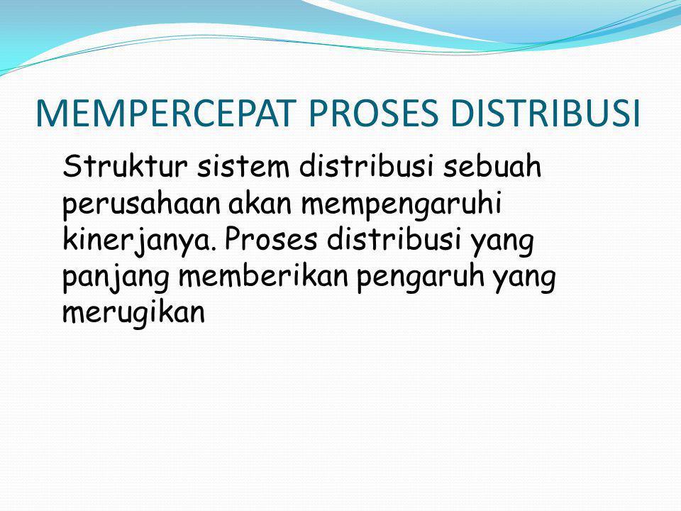 MEMPERCEPAT PROSES DISTRIBUSI Struktur sistem distribusi sebuah perusahaan akan mempengaruhi kinerjanya. Proses distribusi yang panjang memberikan pen