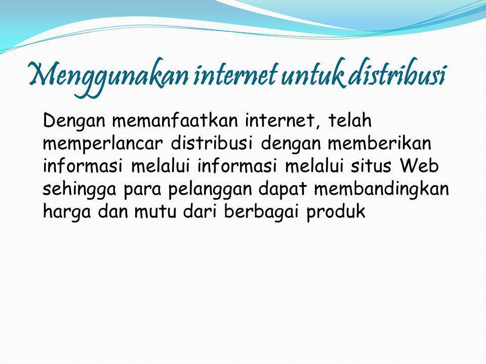 Menggunakan internet untuk distribusi Dengan memanfaatkan internet, telah memperlancar distribusi dengan memberikan informasi melalui informasi melalui situs Web sehingga para pelanggan dapat membandingkan harga dan mutu dari berbagai produk