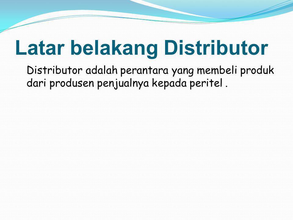 Latar belakang Distributor Distributor adalah perantara yang membeli produk dari produsen penjualnya kepada peritel.