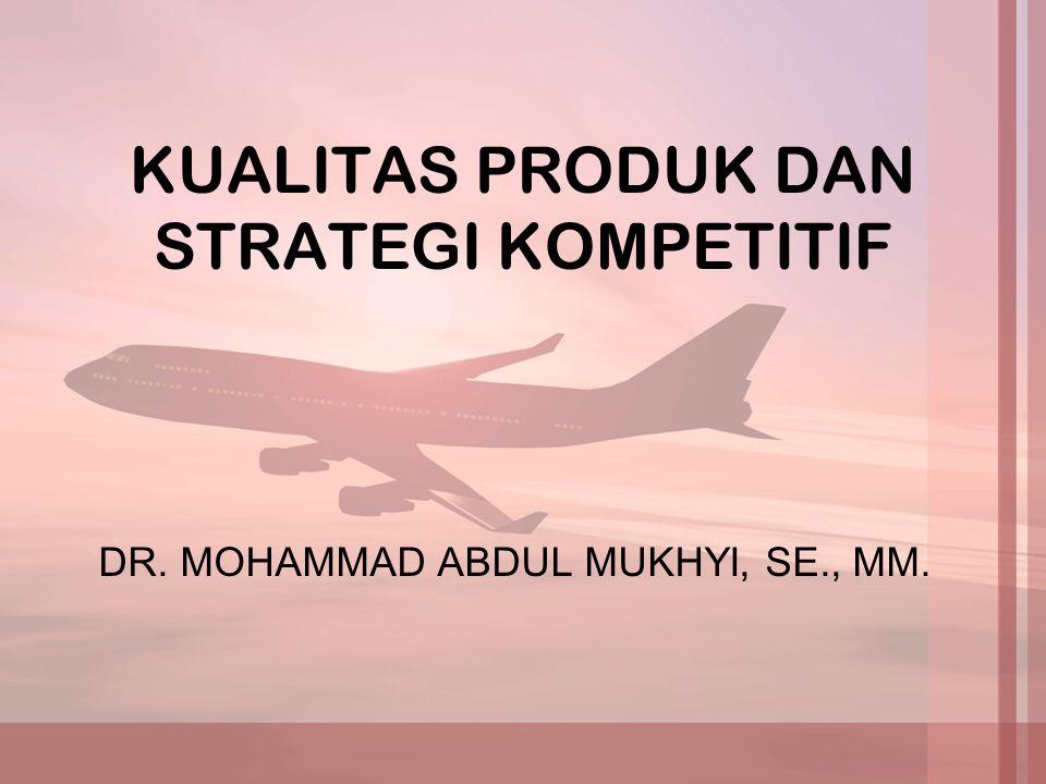 KUALITAS PRODUK DAN STRATEGI KOMPETITIF DR. MOHAMMAD ABDUL MUKHYI, SE., MM.