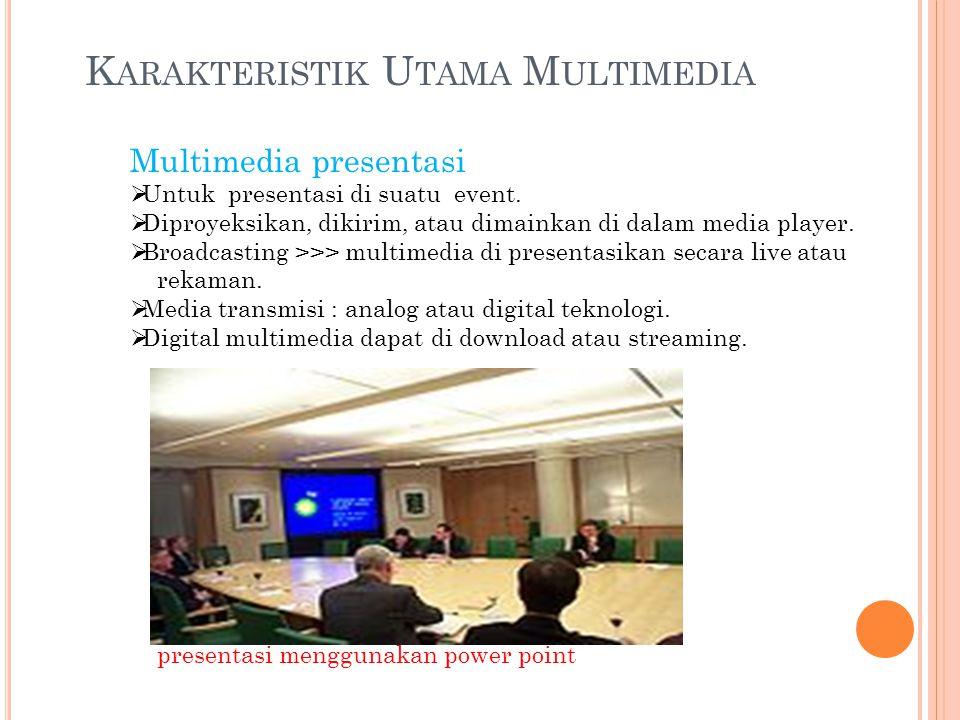 K ARAKTERISTIK U TAMA M ULTIMEDIA Multimedia presentasi  Untuk presentasi di suatu event.  Diproyeksikan, dikirim, atau dimainkan di dalam media pla