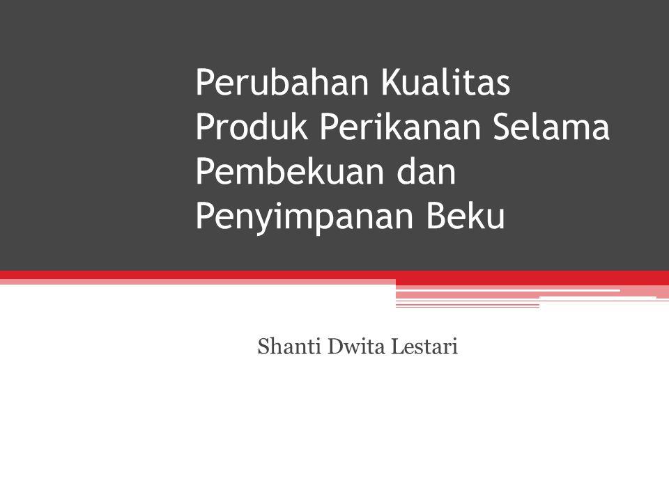 Perubahan Kualitas Produk Perikanan Selama Pembekuan dan Penyimpanan Beku Shanti Dwita Lestari