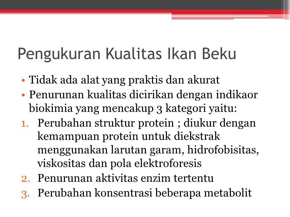 Pengukuran Kualitas Ikan Beku Tidak ada alat yang praktis dan akurat Penurunan kualitas dicirikan dengan indikaor biokimia yang mencakup 3 kategori yaitu: 1.Perubahan struktur protein ; diukur dengan kemampuan protein untuk diekstrak menggunakan larutan garam, hidrofobisitas, viskositas dan pola elektroforesis 2.Penurunan aktivitas enzim tertentu 3.Perubahan konsentrasi beberapa metabolit