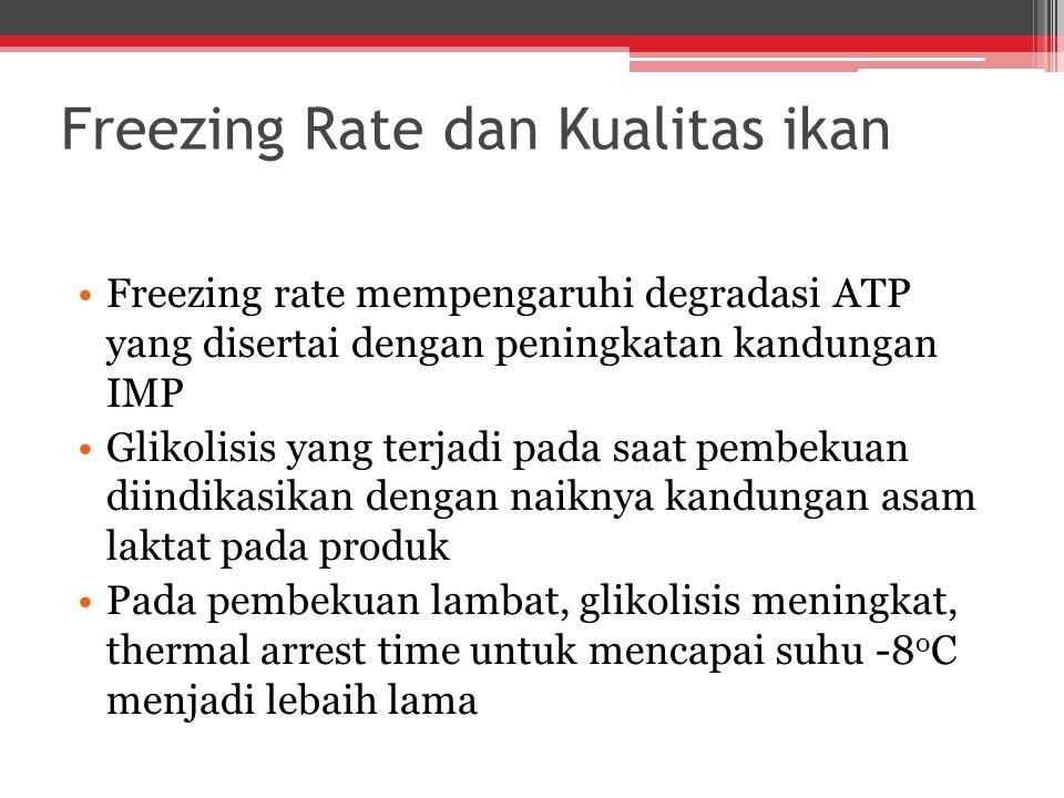 Freezing Rate dan Kualitas ikan Freezing rate mempengaruhi degradasi ATP yang disertai dengan peningkatan kandungan IMP Glikolisis yang terjadi pada saat pembekuan diindikasikan dengan naiknya kandungan asam laktat pada produk Pada pembekuan lambat, glikolisis meningkat, thermal arrest time untuk mencapai suhu -8 o C menjadi lebaih lama