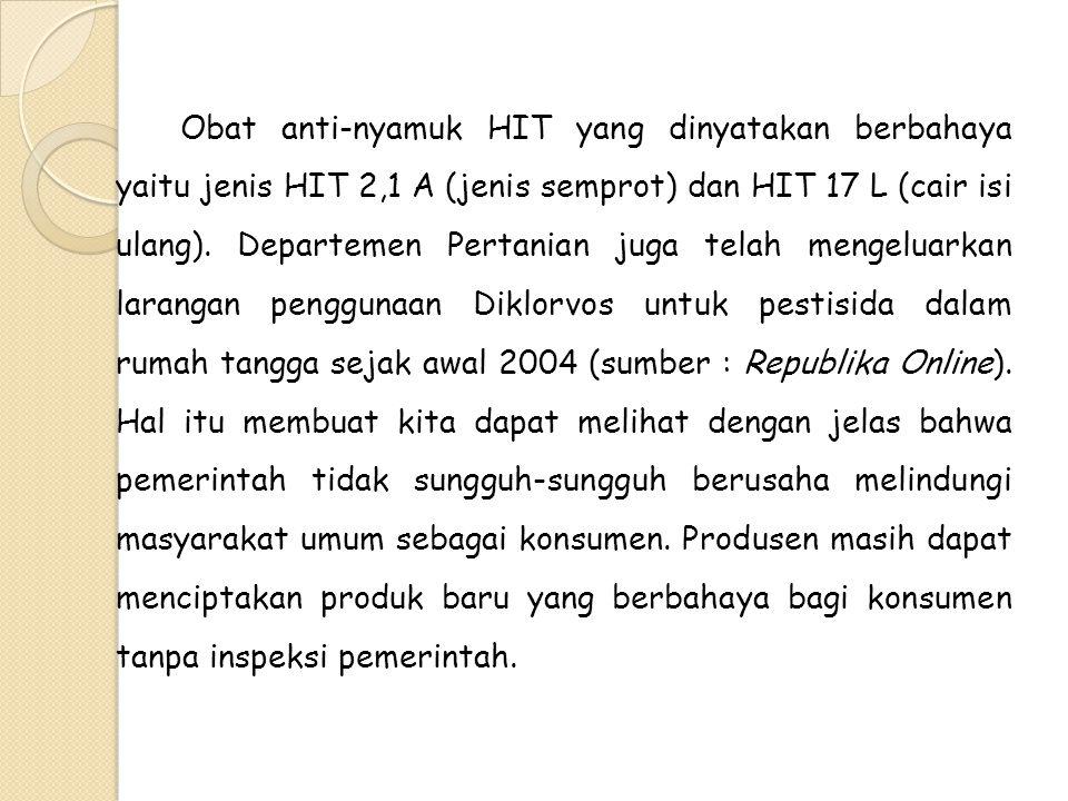 Obat anti-nyamuk HIT yang dinyatakan berbahaya yaitu jenis HIT 2,1 A (jenis semprot) dan HIT 17 L (cair isi ulang). Departemen Pertanian juga telah me