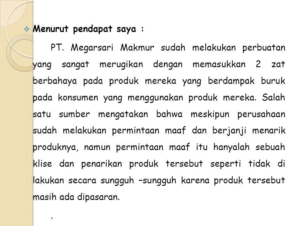  Menurut pendapat saya : PT. Megarsari Makmur sudah melakukan perbuatan yang sangat merugikan dengan memasukkan 2 zat berbahaya pada produk mereka ya