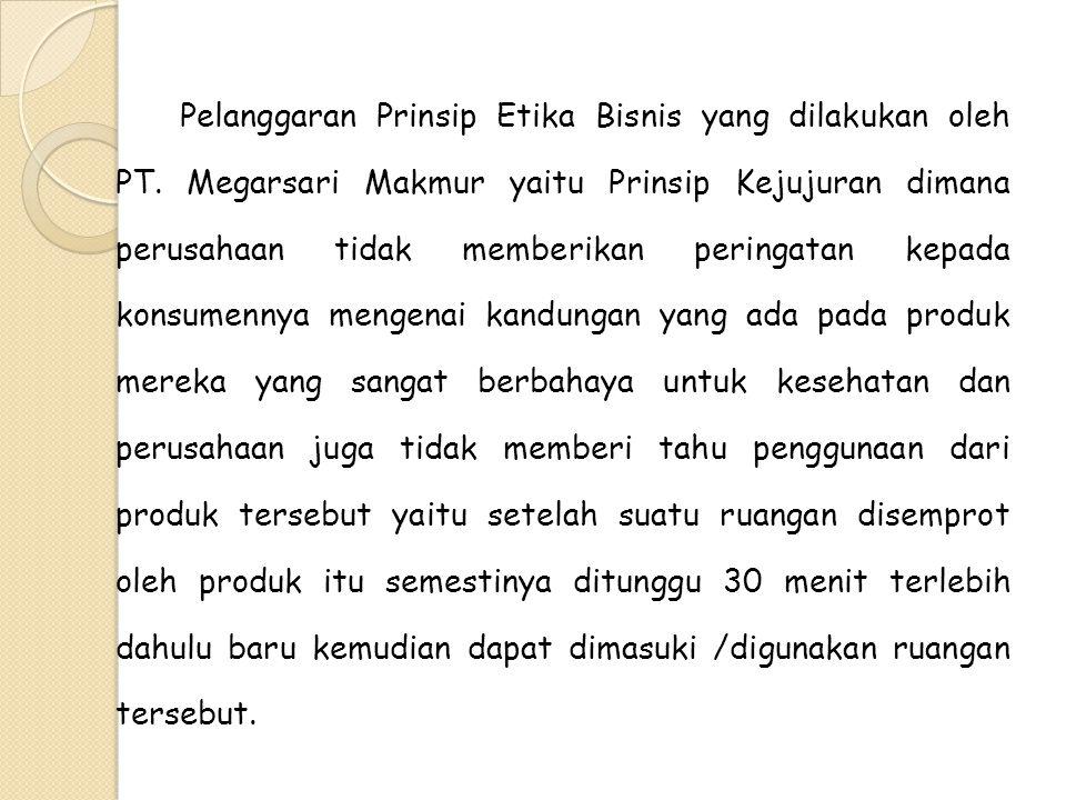 Pelanggaran Prinsip Etika Bisnis yang dilakukan oleh PT. Megarsari Makmur yaitu Prinsip Kejujuran dimana perusahaan tidak memberikan peringatan kepada