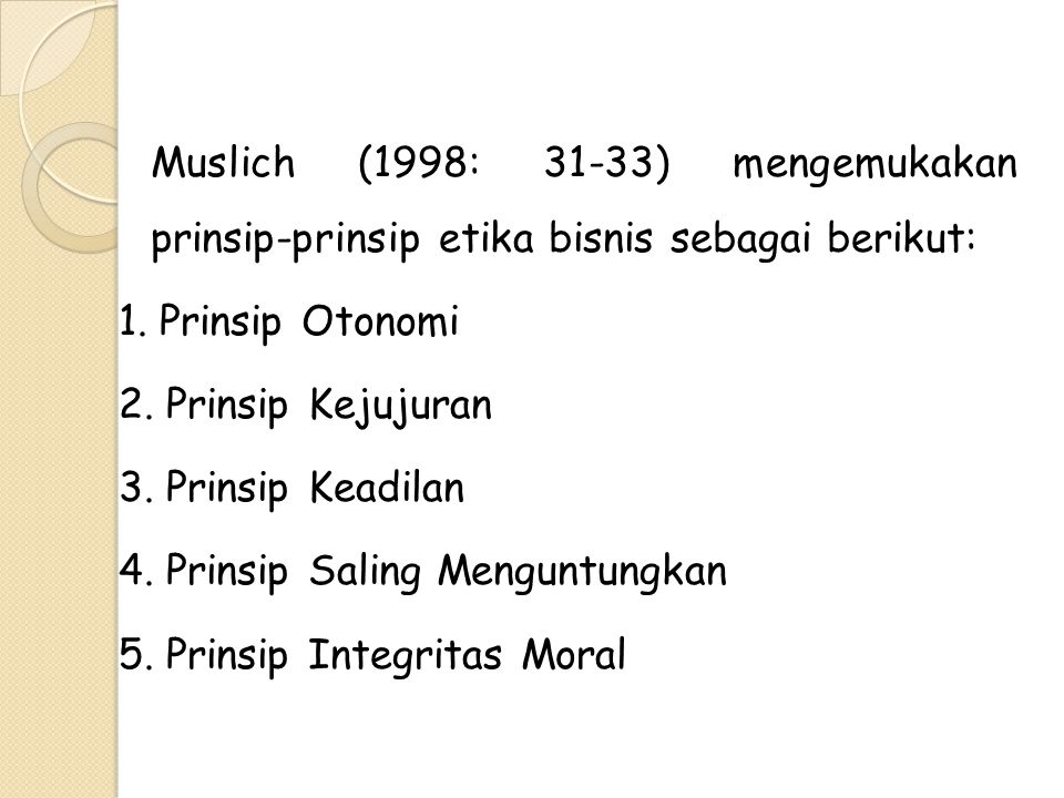 Muslich (1998: 31-33) mengemukakan prinsip-prinsip etika bisnis sebagai berikut: 1. Prinsip Otonomi 2. Prinsip Kejujuran 3. Prinsip Keadilan 4. Prinsi