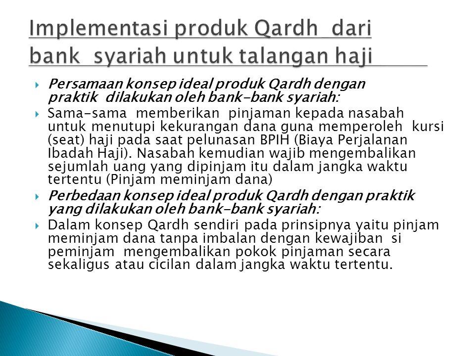  Persamaan konsep ideal produk Qardh dengan praktik dilakukan oleh bank-bank syariah:  Sama-sama memberikan pinjaman kepada nasabah untuk menutupi kekurangan dana guna memperoleh kursi (seat) haji pada saat pelunasan BPIH (Biaya Perjalanan Ibadah Haji).