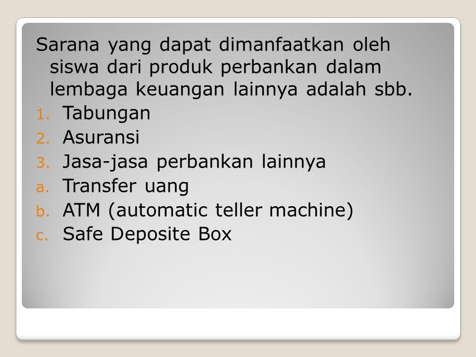 Sarana yang dapat dimanfaatkan oleh siswa dari produk perbankan dalam lembaga keuangan lainnya adalah sbb. 1. Tabungan 2. Asuransi 3. Jasa-jasa perban